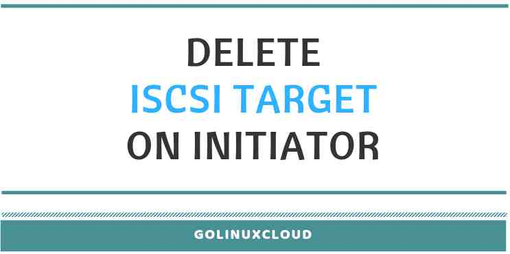 How to delete iscsi target from initiator ( CentOS / RHEL 7 ) Linux