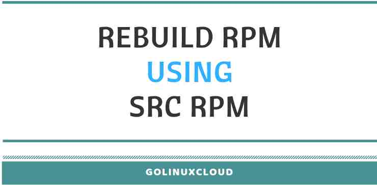 Steps to Rebuild RPM using Source RPM in Linux (CentOS/RHEL 7)