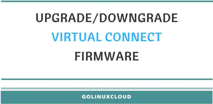 How to upgrade or downgrade virtual connect firmware in HPE using vcsu
